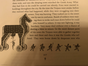 Desperate, Soldiers, and Army: the  them wide, and into the sleeping town marched the Greek Army. What  they had first to do could be carried out silently. Fires were started in  buildings throughout the city. By the time the Trojans were awake, before  they realized what had happened, while they were struggling into their  armor, Troy was burning. They rushed out to the street  one by one in confusion. Bands of soldiers were wait-  ing there to strike each man down before he could  join himself to others. It was not fighting, it was  butchery. Very many died without ever a chance of  dealing a blow in return. In the more distant parts  of the town the Trojans were able to gather together  here and there and then it was the Greeks who suf-  fered. They were borne down by desperate men who  217 Me and the boys destroying Troy