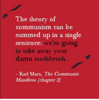 Communist: The theory of  communism can be  summed up in a single  sentence: we're going  to take away your  damn toothbrush  we re going  Karl Marx, The Communist  Manifesto (chapter 2)