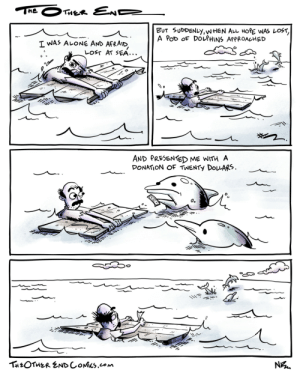 theotherendcomics:Such majestic beasts: THE  THER END  BUT SUDDENLY,WHEN AL HORE WAS LOST,  A PoD OF DOLPHINS APPROACHED  I WAS ALONE AND  AFRAID  LOST AT SEA...  AND PRESENTED ME WITH A  DONATION OF TWENTY DOLARS  о.  THEOTHER ENDCOMICS.com  N theotherendcomics:Such majestic beasts