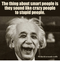 crazy people: The thing about Smart people is  they sound like crazy people  to stupid people.  b/david avocado wolfe