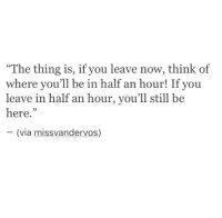 """Leave Now: The thing is, if you leave now, think of  where you'll be in half an hour! If you  leave in half an hour, you'll still be  here.""""  (via missvandervos)"""