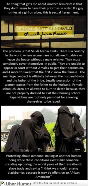 "omg-images:  Feminists: The thing that gets me about modern feminism is that  they don't seem to have their priorities in order. If a guy  smiles at a girl on a bus, this is sexual harassment.  LADIES NOT ALLOWED  al.. as  The problem is that Saudi Arabia exists. There is a country  in the world where women are not allowed to drive or  leave the house without a male relative. They must  completely cover themselves in public. They are unable to  appear in court without 2 males to give their permission  and 4 more to swear that the first 2 know the female. The  marriage contract is officially between the husband-to-be  and the father of the bride. Legally possession of the  women passes from the father to the husband. Female  school children are allowed to burn to death because they  are not properly dressed to exit their burning school.  Rape victims are routinely punished for allowing  themselves to be raped  Protesting about someone smiling at another human  being while these conditions exist is like someone  standing up during the worst years of the transatlantic  slave trade and saying ""I think we should rename  blackberries because it may be offensive to African  Americans'""  DE  Uber  Humor  2013, il no tying ars Instead, blankets with sleeves omg-images:  Feminists"