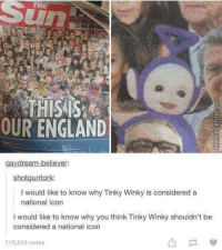Meanwhile, in England..: THE  THIS IS  OUR ENGLAND  gaydream-believer:  shotguntork  I would like to know why Tinky Winky is considered a  national icon  would like to know why you think Tinky Winky shouldn't be  considered a national icon  115,513 notes Meanwhile, in England..