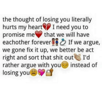 losing you: the thought of losing you literally  hurts my heart I need you to  promise me that we will have  eachother forever If we argue,  we gone fix it up, we better be act  right and sort that shit out  I'd  rather argue with you  instead of  losing you