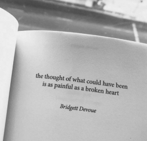 broken heart: the thought of what could have been  is as painful as a broken heart  Bridgett Devoue