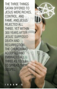 .: THE THREE THINGS  SATAN OFFERED TO  JESUS WERE RICHES,  CONTROL, AND  FAME, AND JESUS  REJECTED ALL  THREE. YET WITHIN  300 YEARS AFTER  JESUS' SUPPOSED  RESURRECTION  THE CHURCH HAD  ACCEPTED AND  EMBRACED ALL  THREE AS TOOLS  TO SPREAD THEIR  GOSPEL.  I S A A M  G .