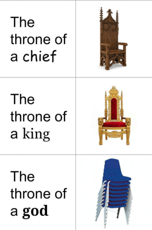 Bow down mortals: The  throne of  a chief  The  throne of  a king  The  throne of  a god Bow down mortals