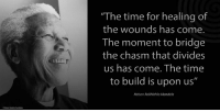 "Africa, Memes, and Nelson Mandela: ""The time for healing of  the wounds has come.  The moment to bridge  the chasm that divides  us has come. The time  to build is upon us""  Nelson Rolihlahla Mandela ""The time for healing of the wounds has come. The moment to bridge the chasm that divides us has come. The time to build is upon us."" ~ Nelson Mandela during his Inauguration as President of South Africa, Union Buildings, Pretoria, South Africa, 10 May 1994 #LivingTheLegacy #MadibaRemembered   www.nelsonmandela.org www.mandeladay.com archive.nelsonmandela.org"