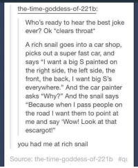 """Memes, Wow, and Best: the-time-goddess-of-221b:  Who's ready to hear the best joke  ever? Ok clears throat  A rich snail goes into a car shop,  picks out a super fast car, and  says """"I want a big S painted on  the right side, the left side, the  front, the back, I want big S's  everywhere."""" And the car painter  asks """"Why?"""" And the snail says  """"Because when I pass people on  the road I want them to point at  me and say 'Wow! Look at that  escargot!""""  you had me at rich snail  Source: the-time-goddess-of-221b  https://t.co/BdZpIT7qKl"""