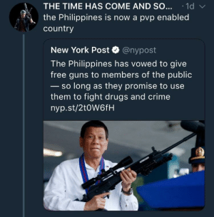 Crime, Dank, and Drugs: THE TIME HAS COME AND SO...1d  the Philippines is now a pvp enabled  country  New York Post @nypost  The Philippines has vowed to give  free guns to members of the public  so long as they promise to use  them to fight drugs and crime  nyp.st/2toW6fH Meirl by MemeGodSir FOLLOW HERE 4 MORE MEMES.