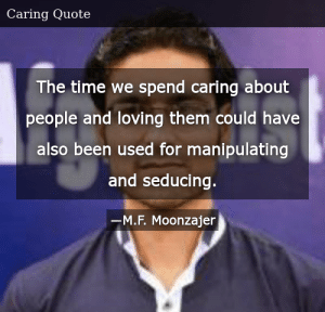 SIZZLE: The time we spend caring about people and loving them could have also been used for manipulating and seducing.