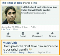 😂: The Times of India shared a link.  I will take back entire Kashmir from  India: Bilawal Bhutto Zardari  times ofindia.indiatimes.com  September 20, 2014 at 3:12pm Public  Like Page  More  React  Comment  Share  Like  Musa Virk  i from pakistan dont take him serious he  is our rahul gandhi  Like  K 361 Reply  Report  Sep 20, 2014 😂