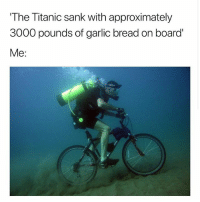 Wait is this true? So sad for the garlic bread!: The Titanic sank with approximately  3000 pounds of garlic bread on board  Me: Wait is this true? So sad for the garlic bread!