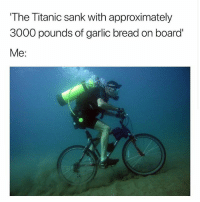 Life, Memes, and Titanic: The Titanic sank with approximately  3000 pounds of garlic bread on board  Me: Garlic bread is life