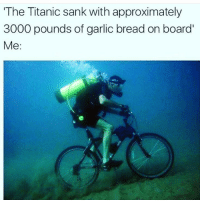 Memes, Titanic, and Garlic Bread: The Titanic sank with approximately  3000 pounds of garlic bread on board  Me: Brb 🚴🏼♀️ Follow @thesassbible @thesassbible @thesassbible @thesassbible