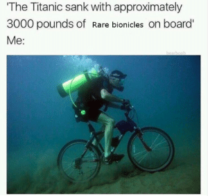 I need them for my collection: The Titanic sank with approximately  3000 pounds of Rare bionicles on board'  Me: I need them for my collection