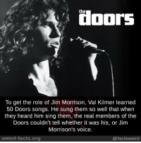 Jim Morrison, Memes, and Singing: the  To get the role of Jim Morrison, Val Kilmer learned  50 Doors songs. He sung them so well that when  they heard him sing them, the real members of the  Doors couldn't tell whether it was his, or Jim  Morrison's voice.  weird-facts.org  @facts weird