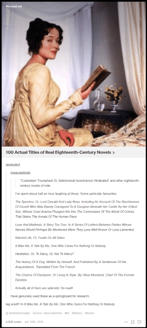 """Anaconda, Books, and Life: the-toast.net  100 Actual Titles of Real Eighteenth-Century Novels>  jawdusted:  misscrawfords:  Cuckoldom Triumphant Or, Matrimonial Incontinence Vindicated"""" and other eighteenth-  century novels of note.  I've spent about half an hour laughing at these. Some particular favourites:  The Spectres, Or, Lord Oswald And Lady Rosa, Including An Account Of The Marchioness  Of Cevetti Who Was Basely Consigned To A Dungeon Beneath Her Castle By Her Eldest  Son, Whose Cruel Avarice Plunged Him Into The Commission Of The Worst Of Crimes  That Stains The Annals Of The Human Race  Love And Madness. A Story Too True. In A Series Of Letters Between Parties Whose  Names Would Perhaps Be Mentioned Were They Less Well Known Or Less Lamented  Married Life, Or, Faults On All Sides.  It Was Me, A Tale By Me, One Who Cares For Nothing Or Nobody  Hesitation; Or, To Marry, Or, Not To Marry:?  The History Of A Dog. Written By Himself, And Published By A Gentleman Of His  Acquaintance. Translated From The French.  The Charms Of Dandyism, Or Living In Style. By Olivia Moreland, Chief Of The Female  Dandies  Actually all of them are splendid. Go read!  Have genuinely used these as a springboard for research.  tag urself i'm It Was Me, A Tale By Me, One Who Cares For Nothing Or Nobody  theblacksmudge Source: misscrawfords #101 #history #books  3,938 notes  Jun 10th, 2016 Whenever you see a character reading a book in a period film, imagine them reading one of these"""