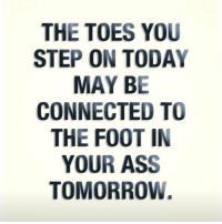 👀😩😭😂😂😂: THE TOES YOU  STEP ON TODAY  MAY BE  CONNECTED TO  THE FOOT IN  YOUR ASS  TOMORROW. 👀😩😭😂😂😂