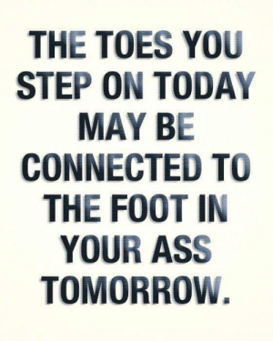 :): THE TOES YOU  STEP ON TODAY  MAY BE  CONNECTED TO  THE FOOT IN  YOUR ASS  TOMORROW. :)