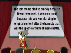 Meme, Dank Memes, and Content: The Tom meme died so quickly because  it was over used. It was over used  because this sub was starving for  original content after the travesty that  was the upvote argument meme battle. wE DonT WhY ITs eVerY WHeRe
