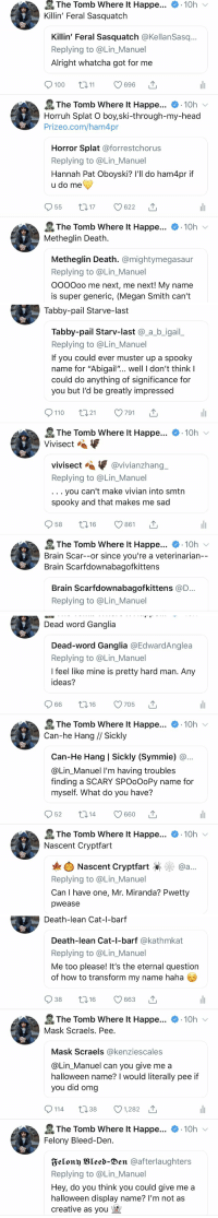 "I can't believe you all actually changed your names I'm screaming 🤣🤣🤣🧟‍♂️ https://t.co/dakrltk7Ih: The Tomb Where It Happe...  Killin' Feral Sasquatch  10h  Killin' Feral Sasquatch @KellanSasq..  Replying to @Lin_Manuel  Alright whatcha got for me  100 01 696  The Tomb Where It Happe...  10h  Horruh Splat O boy,ski-through-my-head  Prizeo.com/ham4pr  Horror Splat @forrestchorus  Replying to @Lin_Manuel  Hannah Pat Oboyski? l'll do ham4pr if  u do me  955 t17 622  The Tomb Where It Happe...  Metheglin Death  10h  Metheglin Death. @mightymegasaur  Replying to @Lin_Manuel  OOOOoo me next, me next! My name  is super generic, (Megan Smith can't   Tabby-pail Starve-last  Tabby-pail Starv-last @_a_b_igail  Replying to @Lin_Manuel  If you could ever muster up a spooky  name for ""Abigail""... well I don't thinkI  could do anything of significance for  you but l'd be greatly impressed  9110 t021  791  The Tomb Where lt Happe... .10h  Vivisect «  vivisect @vivianzhang  Replying to @Lin_Manuel  . . you can't make vivian into smtn  spooky and that makes me sad  958 t16  861  The Tomb Where It Happe... 10h v  Brain Scar--or since you're a veterinarian  Brain Scarfdownabagofkittens  Brain Scarfdownabagofkittens @D  Replying to @Lin_Manuel   Dead word Ganglia  Dead-word Ganglia @EdwardAnglea  Replying to @Lin_Manuel  I feel like mine is pretty hard man. Any  ideas?  966 t16 705  The Tomb where it Happe  Can-he Hang // Sickly  . 10h  Can-He Hang 