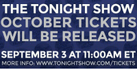 "<h2><b>We just released tickets for October! </b></h2><h2><b><a href=""http://www.nbc.com/the-tonight-show/blog/how-to-get-tickets-to-the-tonight-show-starring-jimmy-fallon/113111"" target=""_blank"">Head over to our ticketing page to see how to get tickets for the show. </a></b></h2>: THE TONIGHT SHOW  OCTOBER TICKETS  WILL BE RELEASED  SEPTEMBER 3 AT 11:0OAM ET  MORE INFO: WWW.TONIGHTSHOW.COM/TICKETS <h2><b>We just released tickets for October! </b></h2><h2><b><a href=""http://www.nbc.com/the-tonight-show/blog/how-to-get-tickets-to-the-tonight-show-starring-jimmy-fallon/113111"" target=""_blank"">Head over to our ticketing page to see how to get tickets for the show. </a></b></h2>"