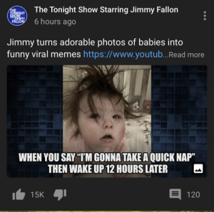 """The big tv man made a le funny meme: The Tonight Show Starring Jimmy Fallon  THE  TONIGHT  MOHS  6 hours ago  FALLON  Jimmy turns adorable photos of babies into  funny viral memes https://www.youtub..Read more  WHEN YOU SAY """"TM GONNA TAKE A QUICK NAP""""  THEN WAKE UP 12 HOURS LATER  15K  120 The big tv man made a le funny meme"""