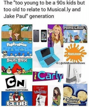 """Cartoon Network, Funny, and Nickelodeon: The """"too young to be a 90s kids but  too old to relate to Musical.ly and  Jake Paul"""" generation  Pop ropica  NICKELODEON  ANGRY BIKDs  IG I @childhoodstvshows  DIARY  CARTOON NETWORK  ISNE  CHANNEL"""