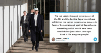 The top Leadership and Investigators of the FBI and the Justice Department have politicized the sacred investigative process in favor of Democrats and against Republicans - something which would have been UNTHINKABLE just a short time ago. Rank & File are great people!: The top Leadership and Investigators of  the FBI and the Justice Department have  politicized the sacred investigative process in  favor of Democrats and against Republicans -  something which would have been  unthinkable just a short time ago  Rank & File are great people!  Donald . Trump o The top Leadership and Investigators of the FBI and the Justice Department have politicized the sacred investigative process in favor of Democrats and against Republicans - something which would have been UNTHINKABLE just a short time ago. Rank & File are great people!