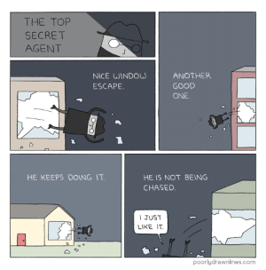 Secret Agenthttp://meme-rage.tumblr.com: THE TOP  SECRET  AGENT  NICE WINDOW  ESCAPE  ANOTHER  GOOD  ONE  HE KEEPS DOING IT  HE IS NOT BEING  CHASED  I JUST  LIKE IT  poorlydrawnlines.com Secret Agenthttp://meme-rage.tumblr.com