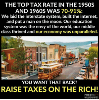 Internet, Memes, and Taxes: THE TOP TAX RATE IN THE 1950S  AND 1960S WAS 70-91%;  We laid the interstate system, built the internet,  and put a man on the moon. Our education  system was the envy of the world, our middle  class thrived and our economy was unparalleled.  YOU WANT THAT BACK?  RAISE TAXES ON THE RICH!  79  PATRIOTIC  MILLIONAIRES Ayup. It's rather obvious, by now. Image from Patriotic Millionaires.