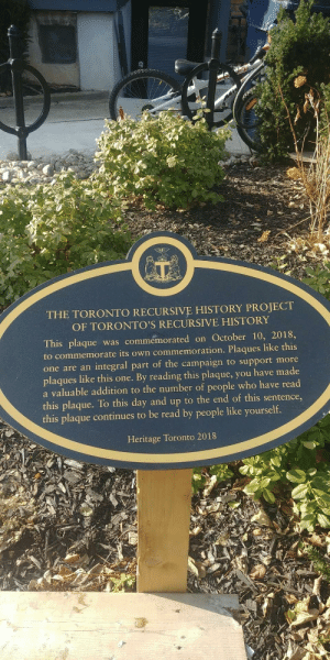 Toronto recursive history project: THE TORONTO RECURSIVE HISTORY PROJECT  OF TORONTO'S RECURSIVE HISTORY  This plaque was commemorated on October 10, 2018,  to commemorate its own commemoration. Plaques like this  one are an integral part of the campaign to support more  plaques like this one. By reading this plaque, you have made  a valuable addition to the number of people who have read  this plaque. To this day and up to the end of this sentence,  this plaque continues to be read by people like yourself.  Heritage Toronto 2018 Toronto recursive history project