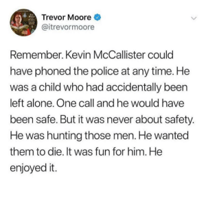Well, I guess that's what you do when you dont have a console right?: The  torr  Trevor Moore  TREOOR  @itrevormoore  Remember. Kevin McCallister could  have phoned the police at any time. He  was a child who had accidentally been  left alone. One call and he would have  been safe. But it was never about safety.  He was hunting those men. He wanted  them to die. It was fun for him. He  enjoyed it. Well, I guess that's what you do when you dont have a console right?