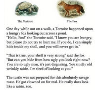 "Hello, Hungry, and Ironic: The Tortoise  The Fox  One day while out on a walk, a Tortoise happened upon  a hungry fox looking out across a pond.  ""Hello, Fox!"" the Tortoise said, ""I know you are hungry,  but please do not try to hurt me. If you do, I can simply  hide inside my shell, and you will never get in.""'  That is true, your shell is very strong"" said the fox.  ""But can you hide from how ugly you look right now?  You are so ugly man, it's just disgusting. You smelly old  wrinkly raisin. I'm tired of looking at you.""  The turtle was not prepared for this absolutely savage  roast. He got clowned on for real. He really does look  like a raisin, too. We're going out of town today and we were supposed to leave at 10 so I set my alarm for like 9 and I don't even remember getting up and turning my alarm off but come 10:00 my mom comes into my room saying it's time to go and I haven't even gotten out of bed ... like what.. I've literally never slept through my alarm before and in the hour you guys were getting ready nobody thought 'hey I haven't seen Colin once maybe I should see if he's up' I just ?? What??"