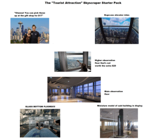 """Tourist Attraction Skyscraper Starter Pack: The """"Tourist Attraction"""" Skyscraper Starter Pack  """"Cheese! You can pick these  Dope-ass elevator rides  up at the gift shop for $17""""  29  Higher observation  floor that's not  worth the extra $20  Main observation  floor  Miniature model of said building in display  GLASS BOTTOM FLOORS!!!!  T03 Tourist Attraction Skyscraper Starter Pack"""