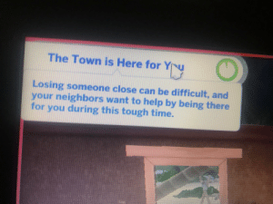 Help, Sims, and Time: The Town is Here for Y  nu  Losing someone close can be difficult, and  heighbors want to help by being there  you  for you during this tough time. Wholesome sims