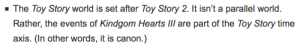 durbikins: death-limes:  yurujoeri: I can't believe Kingdom Hearts is officially part of the Toy Story lore. *re-watches Toy Story 3 with the full knowledge that Buzz and Woody have met Sora*  Really fucked up how Sora didn't save them from that incinerator. : The Toy Story world is set after Toy Story 2. It isn't a parallel world.  axis. (In other words, it is canon.) durbikins: death-limes:  yurujoeri: I can't believe Kingdom Hearts is officially part of the Toy Story lore. *re-watches Toy Story 3 with the full knowledge that Buzz and Woody have met Sora*  Really fucked up how Sora didn't save them from that incinerator.