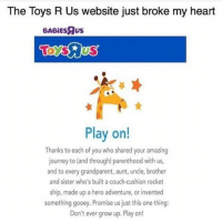 Journey, Toys R Us, and Couch: The Toys R Us website just broke my heart  BABİEsRus  Play on!  Thanks to each of you who shared your amazing  journey to (and through) parenthood with us,  and to every grandparent, aunt, uncle, brother  and sister who's built a couch-cushion rocket  ship, made up a hero adventure, or invented  something gooey. Promise us just this one thing:  Don't ever grow up. Play on! 😥😥😥