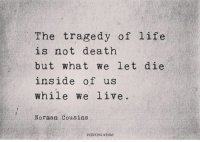 instagram.com/thinkingmindspage: The tragedy of life  is not death  but what We let die  inside of us  While we live.  Norman Cousins  THINNING MINDS instagram.com/thinkingmindspage