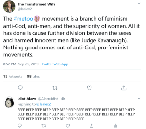 Feminism, God, and Twitter: The Transformed Wife  @laalex2  The #metoo  movement is a branch of feminism:  anti-God, anti-men, and the superiority of women. All it  has done is cause further division between the sexes  and harmed innocent men (like Judge Kavanaugh)  Nothing good comes out of anti-God, pro-feminist  movements.  8:52 PM Sep 25, 2019 Twitter Web App  15 Retweets  98 Likes  diot Alarm@Alarm Idiot 4h  Replying to @laalex2  ВЕЕР ВЕЕР ВЕЕР ВЕЕР ВЕЕР ВEЕР ВЕЕР ВЕЕР ВЕЕР ВЕЕР ВЕЕР ВЕЕР ВЕЕР ВЕЕР  ВEЕР ВЕЕР ВEЕР ВЕЕР ВЕЕР ВЕЕР ВЕЕР ВEЕР ВЕЕР ВЕЕР ВЕЕР ВЕЕР ВЕЕР ВЕЕР  ВEЕР ВЕЕР ВЕЕР ВЕЕР ВЕЕР ВЕЕР ВЕЕР ВЕЕР Absolute madlad