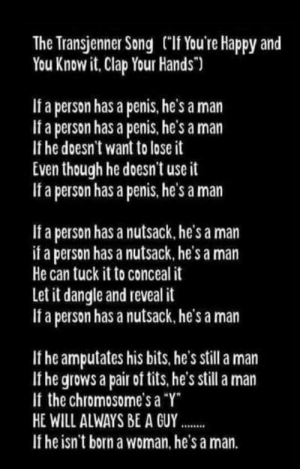 """Funny, Tits, and Happy: The Transjenner Song (""""If You're Happy and  You Know it, Clap Your Hands"""")  If a person has a penis, he's a man  If a person has a penis. he's a man  If he doesn't want to lose it  Even though he doesn't use it  If a person has a penis, he's a man  If a person has a nutsack. he's a man  if a person has a nutsack, he's a man  He can tuck it to conceal it  Let it dangle and reveal it  If a person has a nutsack, he's a man  If he amputates his bits, he's still a man  If he grows a pair of tits, he's still a man  If the chromosome's a """"Y  HE WILL ALWAYS BE A GUY  If he isn't born a woman. he's a man. The right can't make funny songs."""