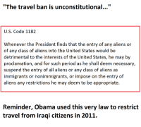 "suspender: ""The travel ban is unconstitutional...""  U.S. Code 1182  Whenever the President finds that the entry of any aliens or  of any class of aliens into the United States would be  detrimental to the interests of the United States, he may by  proclamation, and for such period as he shall deem necessary,  suspend the entry of all aliens or any class of aliens as  immigrants or nonimmigrants, or impose on the entry of  aliens any restrictions he may deem to be appropriate.  Reminder, Obama used this very law to restrict  travel from Iraqi citizens in 2011."
