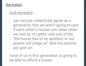 """Cleaning sucks anyways: the-treble  fuck-benedict  can we just collectively agree as a  generation that we aren't going to care  if each other's houses are clean when  we visit bc im gettin real sick of the  """"the house has to be spotless or our  guests will judge us"""" deal my parents  got goin on  none of us in this generation is going to  be able to afford a house Cleaning sucks anyways"""