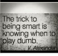 Play Dumb: The trick to  being smart is  knowing when to  play dumb  Alexande