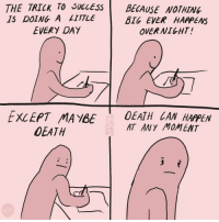 Shhhh the secret is... (By @natalyalobanova) . . . webcomic lifehack thesecret thebigpicture relatable webtoon: THE TRICK TO SuccESs BECAUSE NOTHING  IS DOING A LITTLE  BIG EVER HAPPENS  OVERNIGHT  EVERY DAY  EXCEPT MAYBE 0EATHIAN HAPPEN  AT ANY MOMENT  OEATH Shhhh the secret is... (By @natalyalobanova) . . . webcomic lifehack thesecret thebigpicture relatable webtoon