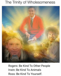 Animals, Dank Memes, and Ross: The Trinity of Wholesomeness  Rogers: Be Kind To Other People  Irwin: Be Kind To Animals  Ross: Be Kind To Yourself. Follow @sonny5ideup