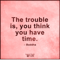 <3: The trouble  is, you think  you have  time.  Buddha  Lessons Taught  By LIFE <3