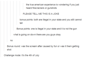 Scream, True, and 4th of July: the true american experience is wondering if you just  heard firecrackers or gunshots  PLEASE TELL ME THIS IS A JOKE  bonus points: both are illegal in your state and you still cannot  tell  Bonus points: one is illegal in your state and it is not the gun  what is going on down there are you guys okay  no  Bonus round: was the scream after caused by fun or was it them getting  Challenge mode: it's the 4th of July Challenge Accepted