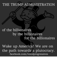 Memes, Progressive, and 🤖: THE TRUMP ADMINISTRATION  of the billionaires  by the billionaires  for the billionaires  Wake up America! We are on  the path towards a plutocracy  facebook.com/vocalprogressives image from Vocal Progressives